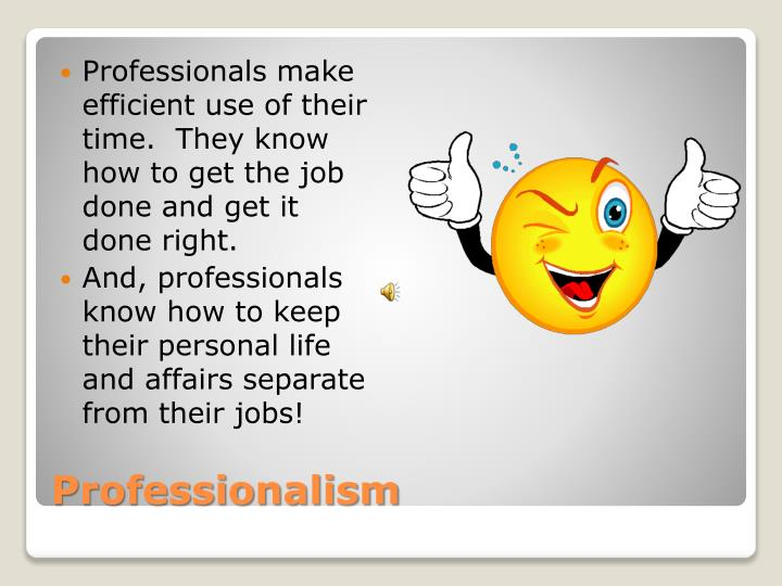 Professionals make efficient use of their time.  They know how to get the job done and get it done right.