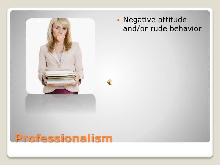 Negative attitude and/or rude behavior
