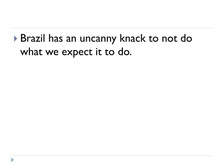Brazil has an uncanny knack to not do what we expect it to do.