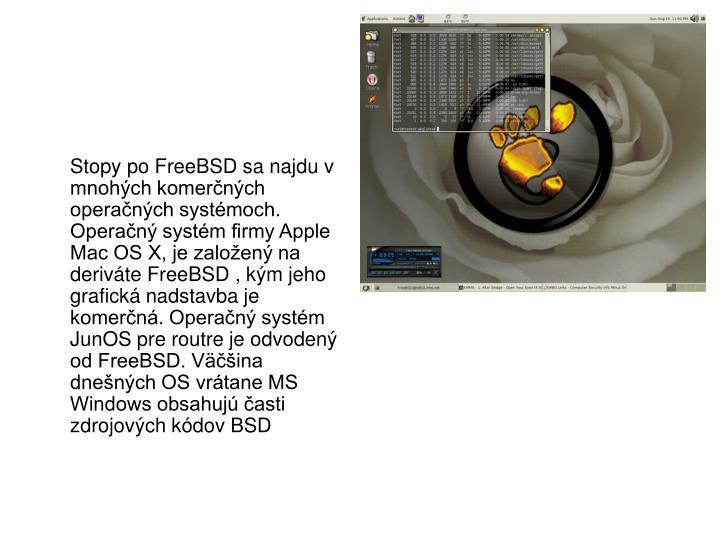 Stopy po FreeBSD sa najdu v mnohch komernch operanch systmoch. Operan systm firmy Apple Mac OS X, je zaloen na derivte FreeBSD , km jeho grafick nadstavba je komern. Operan systm JunOS pre routre je odvoden od FreeBSD. Vina dnench OS vrtane MS Windows obsahuj asti zdrojovch kdov BSD