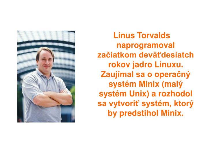 Linus Torvalds naprogramoval zaiatkom devdesiatch rokov jadro Linuxu. Zaujmal sa o operan systm Minix (mal systm Unix) a rozhodol sa vytvori systm, ktor by predstihol Minix.