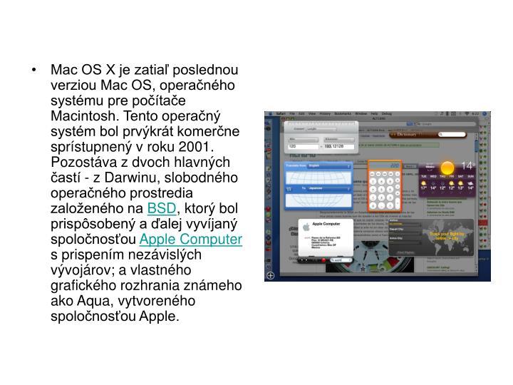 Mac OS X je zatia poslednou verziou Mac OS, operanho systmu pre potae Macintosh. Tento operan systm bol prvkrt komerne sprstupnen v roku 2001. Pozostva z dvoch hlavnch ast - z Darwinu, slobodnho operanho prostredia zaloenho na