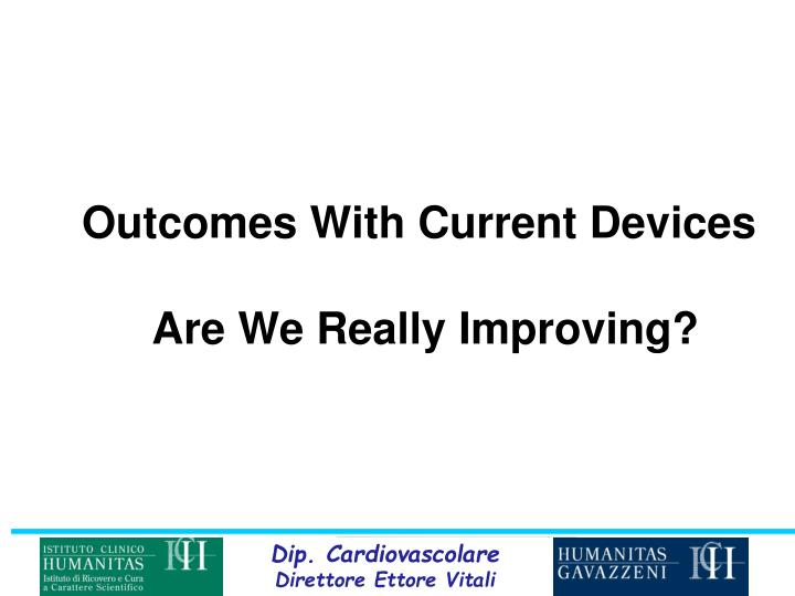 Outcomes with current devices are we really improving