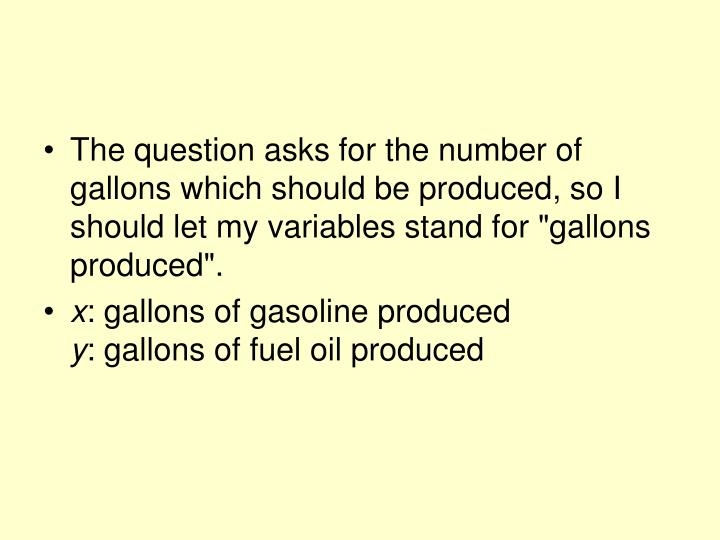 """The question asks for the number of gallons which should be produced, so I should let my variables stand for """"gallons produced""""."""