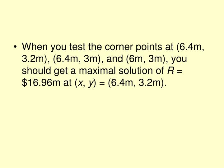 When you test the corner points at (6.4m, 3.2m), (6.4m, 3m), and (6m, 3m), you should get a maximal solution of