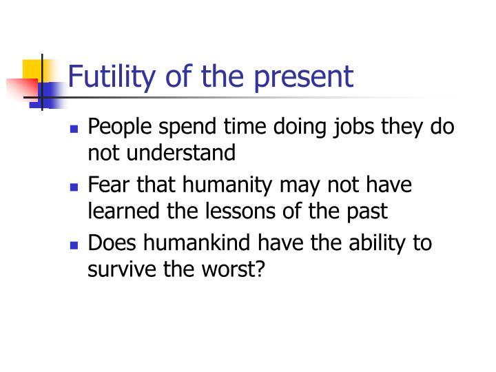 Futility of the present