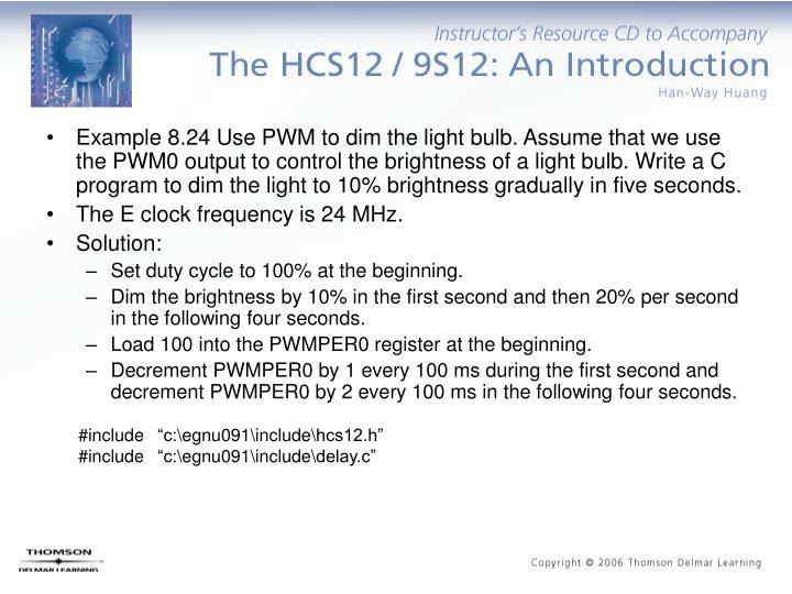 Example 8.24 Use PWM to dim the light bulb. Assume that we use the PWM0 output to control the brightness of a light bulb. Write a C program to dim the light to 10% brightness gradually in five seconds.