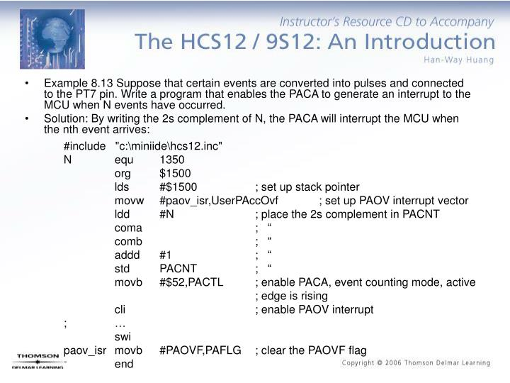 Example 8.13 Suppose that certain events are converted into pulses and connected to the PT7 pin. Write a program that enables the PACA to generate an interrupt to the MCU when N events have occurred.