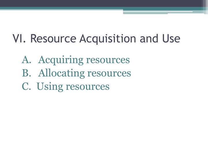 VI. Resource Acquisition and Use