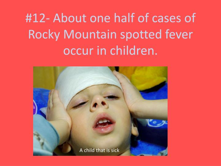 #12- About one half of cases of Rocky Mountain spotted fever occur in children.