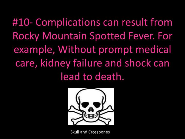 #10- Complications can result from Rocky Mountain Spotted Fever. For example, Without prompt medical care, kidney failure and shock can lead to death.
