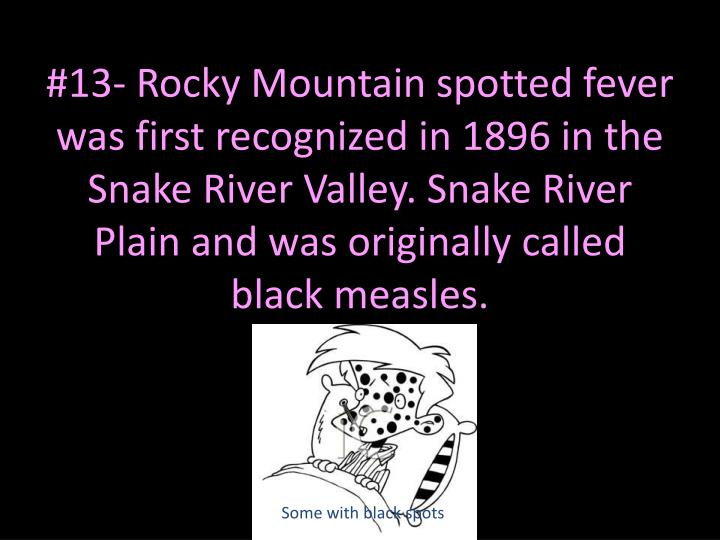 #13- Rocky Mountain spotted fever was first recognized in 1896 in the Snake River Valley. Snake River Plain and was originally called black measles.