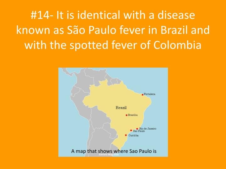 #14- It is identical with a disease known as São Paulo fever in Brazil and with the spotted fever of Colombia