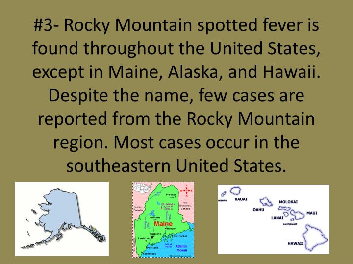#3- Rocky Mountain spotted fever is found throughout the United States, except in Maine, Alaska, and Hawaii. Despite the name, few cases are reported from the Rocky Mountain region. Most cases occur in the southeastern United States.