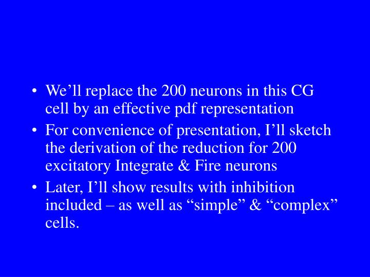 We'll replace the 200 neurons in this CG cell by an effective pdf representation