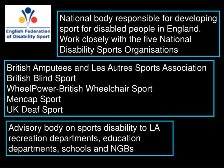 National body responsible for developing sport for disabled people in England. Work closely with the five National Disability Sports Organisations