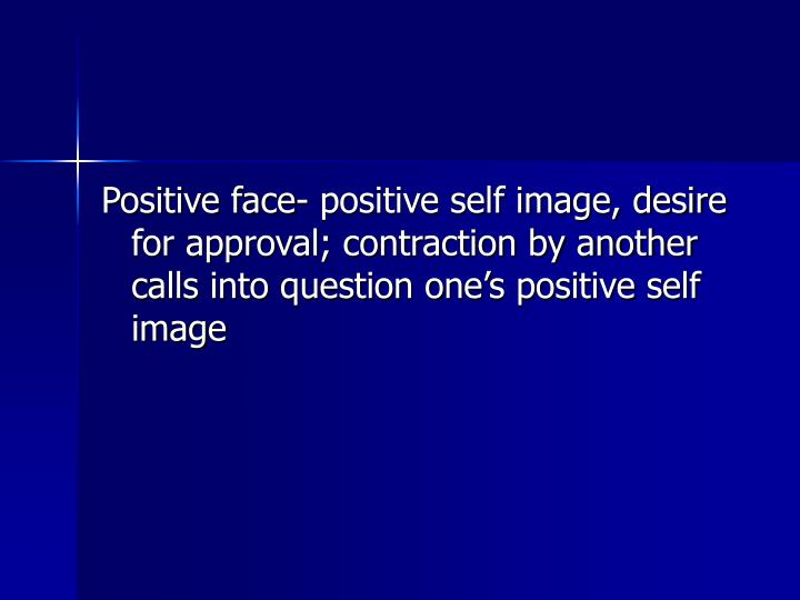 Positive face- positive self image, desire for approval; contraction by another calls into question one's positive self image