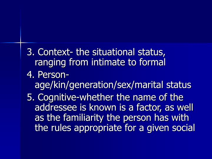3. Context- the situational status, ranging from intimate to formal