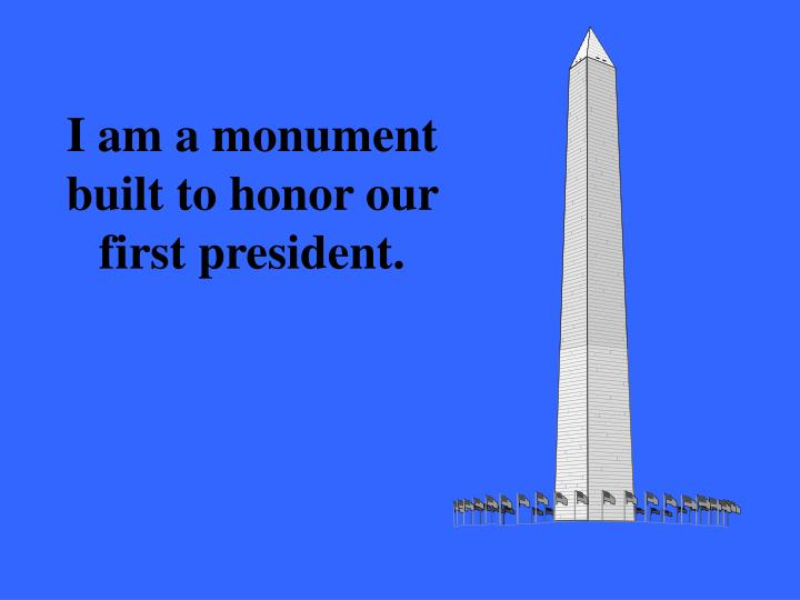 I am a monument built to honor our first president.