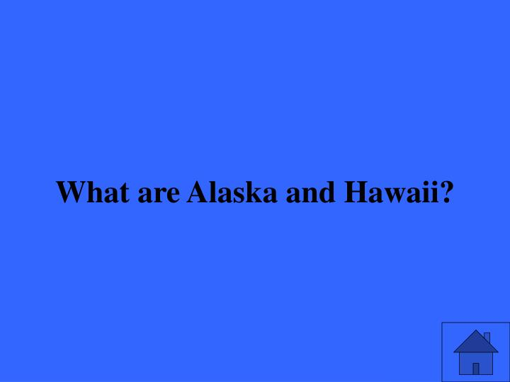 What are Alaska and Hawaii?