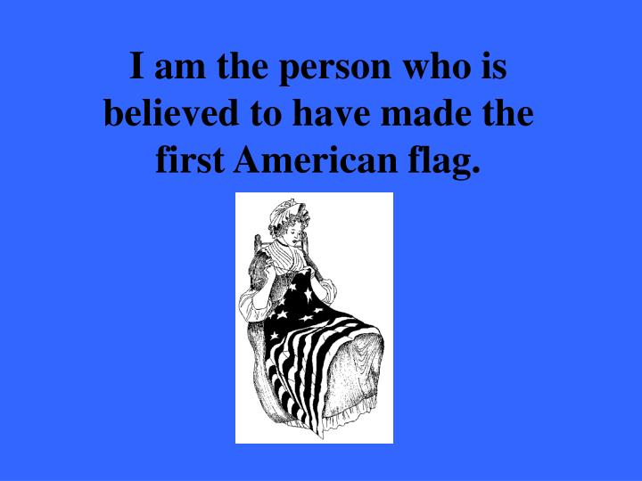 I am the person who is believed to have made the first American flag.