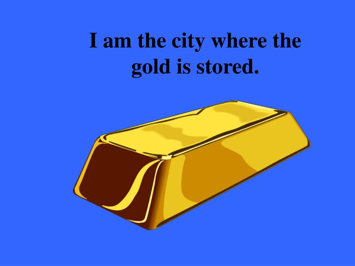 I am the city where the gold is stored.