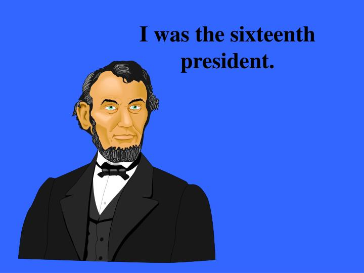 I was the sixteenth president.