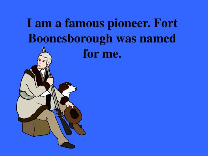 I am a famous pioneer. Fort Boonesborough was named for me.