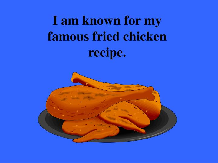 I am known for my famous fried chicken recipe.