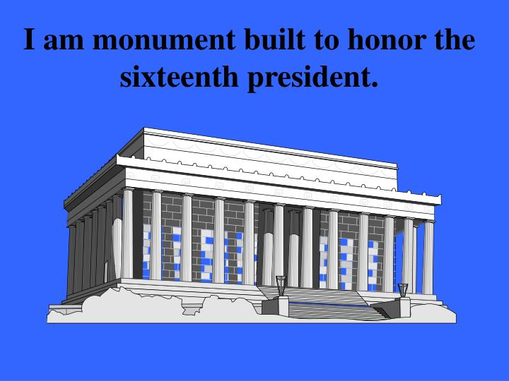 I am monument built to honor the sixteenth president.
