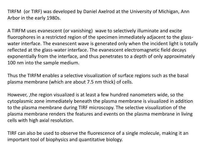 TIRFM  (or TIRF) was developed by Daniel Axelrod at the University of Michigan, Ann Arbor in the early 1980s.