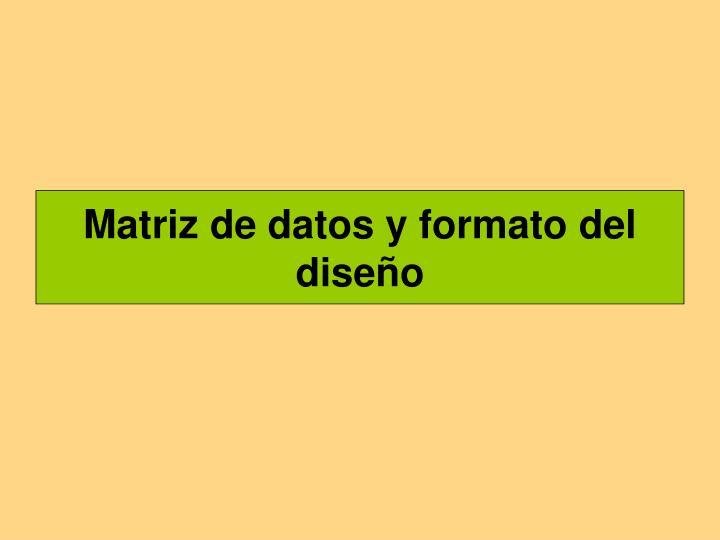 Matriz de datos y formato del diseño