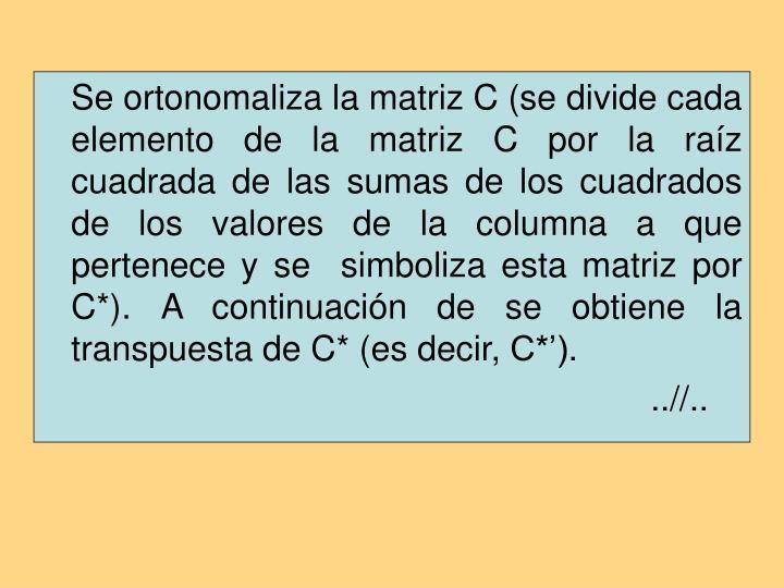 Se ortonomaliza la matriz C (se divide cada elemento de la matriz C por la raíz cuadrada de las sumas de los cuadrados de los valores de la columna a que pertenece y se  simboliza esta matriz por C*). A continuación de se obtiene la transpuesta de C* (es decir, C*').