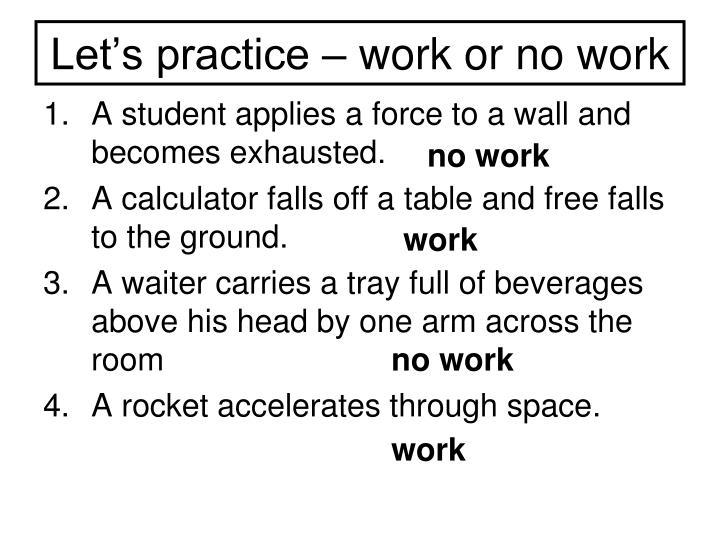 Let's practice – work or no work