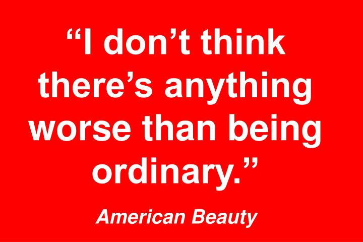 """""""I don't think there's anything worse than being ordinary."""""""