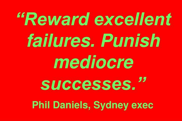 """Reward excellent failures. Punish mediocre successes."""