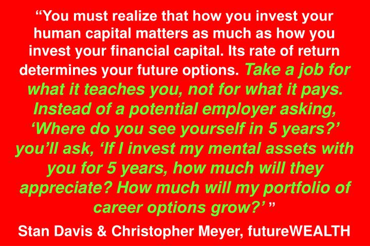 """""""You must realize that how you invest your human capital matters as much as how you invest your financial capital. Its rate of return determines your future options."""
