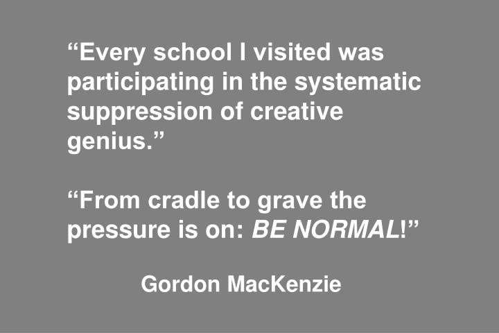 """""""Every school I visited was participating in the systematic suppression of creative genius."""""""