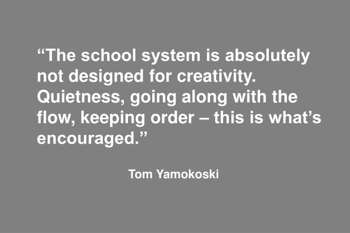 """""""The school system is absolutely not designed for creativity. Quietness, going along with the flow, keeping order – this is what's encouraged."""""""
