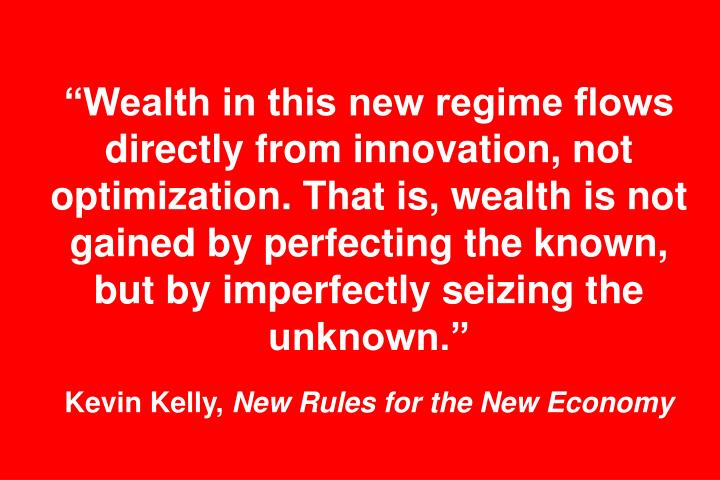 """""""Wealth in this new regime flows directly from innovation, not optimization. That is, wealth is not gained by perfecting the known, but by imperfectly seizing the unknown."""""""
