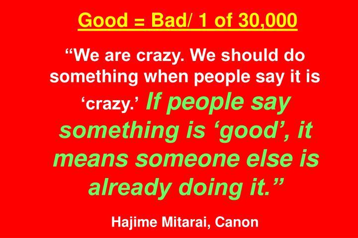Good = Bad/ 1 of 30,000