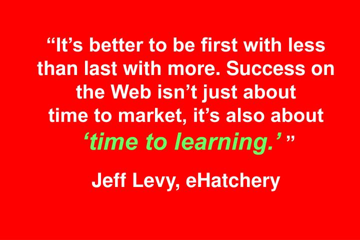 """""""It's better to be first with less than last with more. Success on the Web isn't just about"""