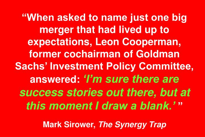 """""""When asked to name just one big merger that had lived up to expectations, Leon Cooperman, former cochairman of Goldman Sachs' Investment Policy Committee, answered:"""