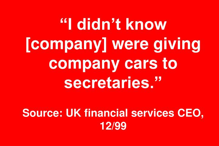 """""""I didn't know [company] were giving company cars to secretaries."""""""