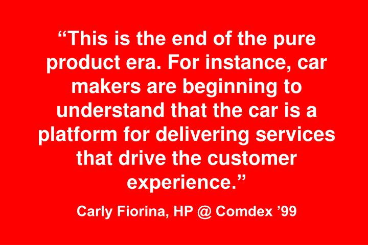 """""""This is the end of the pure product era. For instance, car makers are beginning to understand that the car is a platform for delivering services that drive the customer experience."""""""