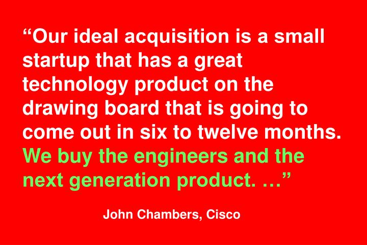 """""""Our ideal acquisition is a small startup that has a great technology product on the drawing board that is going to come out in six to twelve months."""