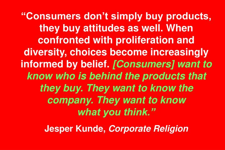"""""""Consumers don't simply buy products, they buy attitudes as well. When confronted with proliferation and diversity, choices become increasingly informed by belief."""
