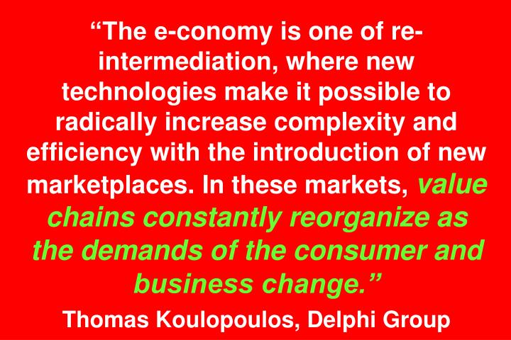"""""""The e-conomy is one of re-intermediation, where new technologies make it possible to radically increase complexity and efficiency with the introduction of new marketplaces. In these markets,"""