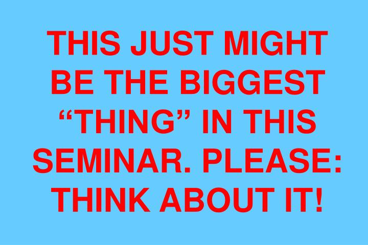 """THIS JUST MIGHT BE THE BIGGEST """"THING"""" IN THIS SEMINAR. PLEASE: THINK ABOUT IT!"""