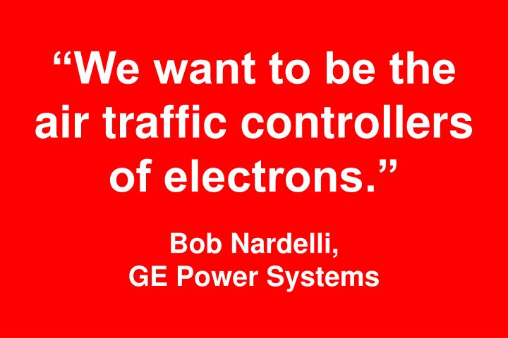 """""""We want to be the air traffic controllers of electrons."""""""